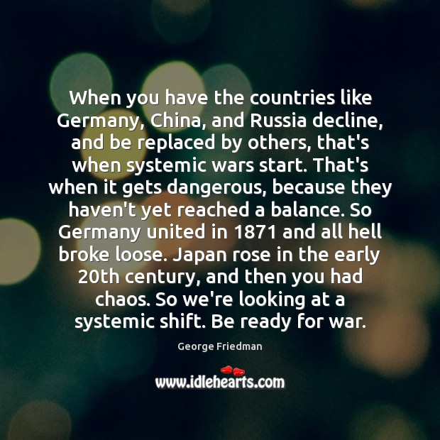 When you have the countries like Germany, China, and Russia decline, and George Friedman Picture Quote