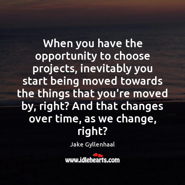 When you have the opportunity to choose projects, inevitably you start being Jake Gyllenhaal Picture Quote