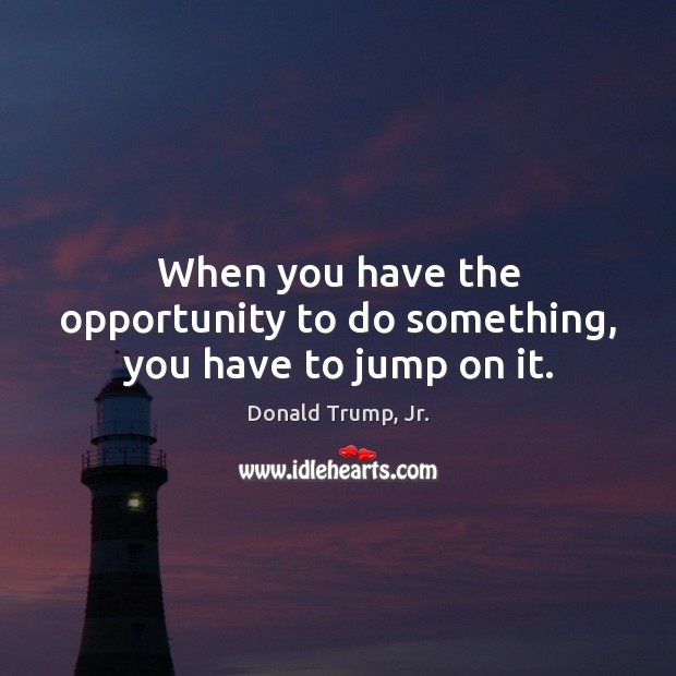 When you have the opportunity to do something, you have to jump on it. Image