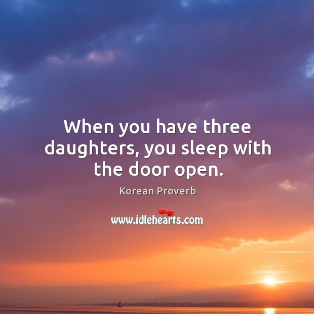 When you have three daughters, you sleep with the door open. Korean Proverbs Image