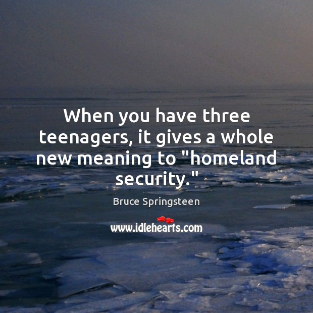 "When you have three teenagers, it gives a whole new meaning to ""homeland security."" Image"