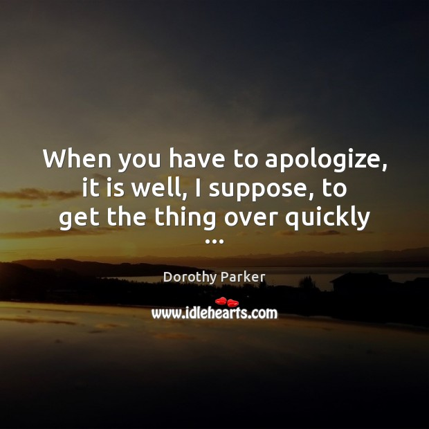 When you have to apologize, it is well, I suppose, to get the thing over quickly … Dorothy Parker Picture Quote