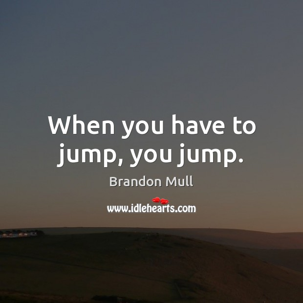 When you have to jump, you jump. Brandon Mull Picture Quote