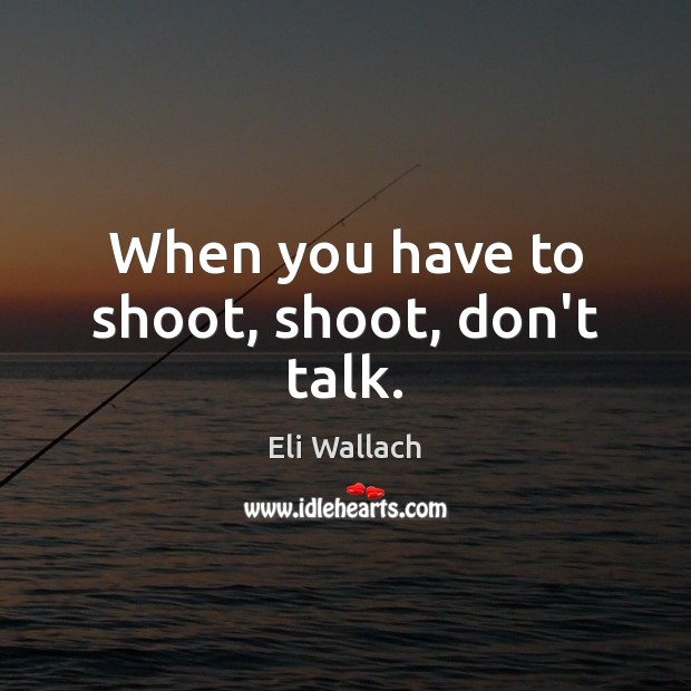 When you have to shoot, shoot, don't talk. Image