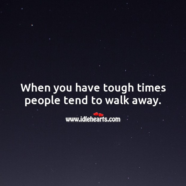 When you have tough times people tend to walk away. Image