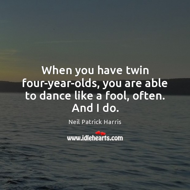 When you have twin four-year-olds, you are able to dance like a fool, often. And I do. Neil Patrick Harris Picture Quote
