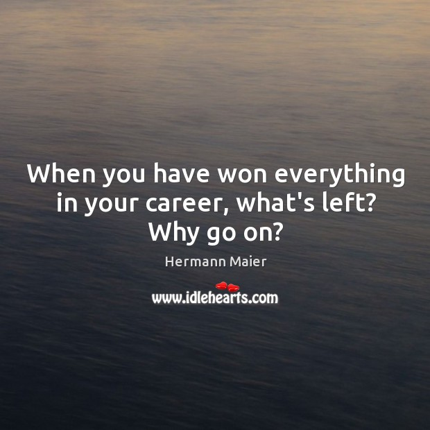 When you have won everything in your career, what's left? Why go on? Hermann Maier Picture Quote