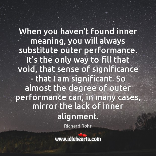 When you haven't found inner meaning, you will always substitute outer performance. Richard Rohr Picture Quote