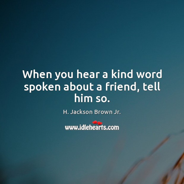 When you hear a kind word spoken about a friend, tell him so. H. Jackson Brown Jr. Picture Quote