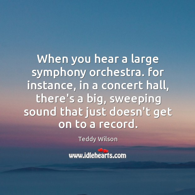 When you hear a large symphony orchestra. for instance, in a concert Image