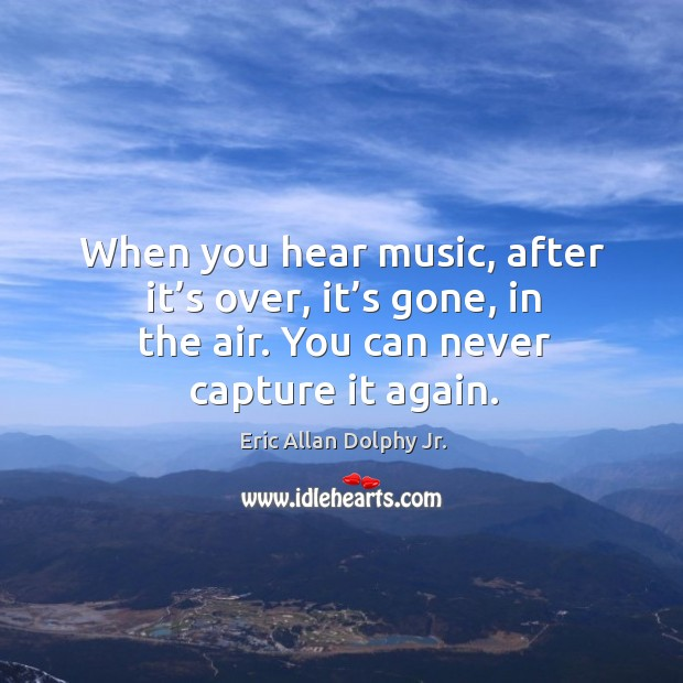 When you hear music, after it's over, it's gone, in the air. You can never capture it again. Image