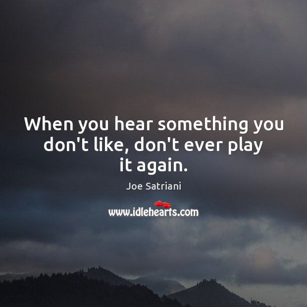 When you hear something you don't like, don't ever play it again. Image