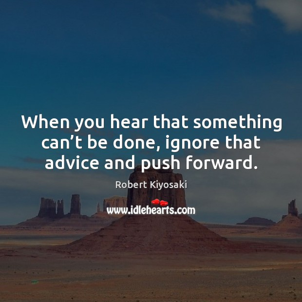 Image, When you hear that something can't be done, ignore that advice and push forward.