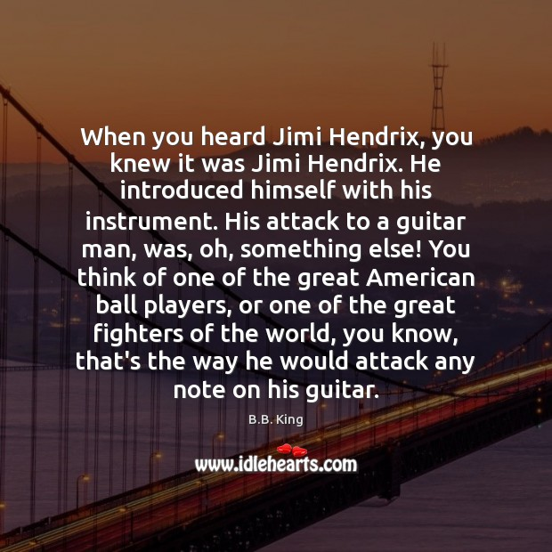When you heard Jimi Hendrix, you knew it was Jimi Hendrix. He B.B. King Picture Quote