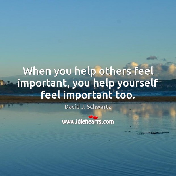 When you help others feel important, you help yourself feel important too. David J. Schwartz Picture Quote