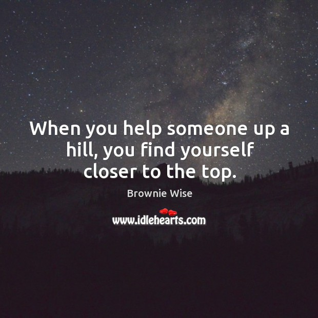 Image, When you help someone up a hill, you find yourself closer to the top.