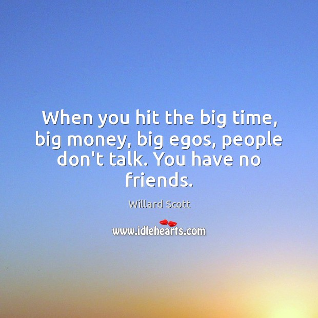 Image, When you hit the big time, big money, big egos, people don't talk. You have no friends.