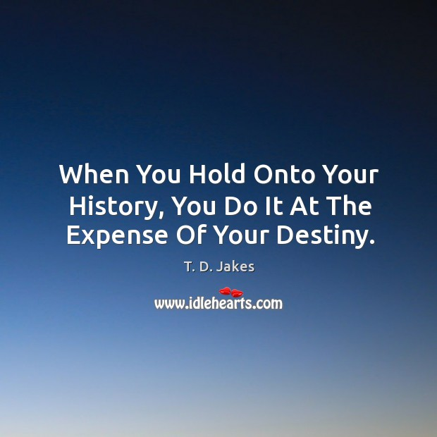 When You Hold Onto Your History, You Do It At The Expense Of Your Destiny. Image