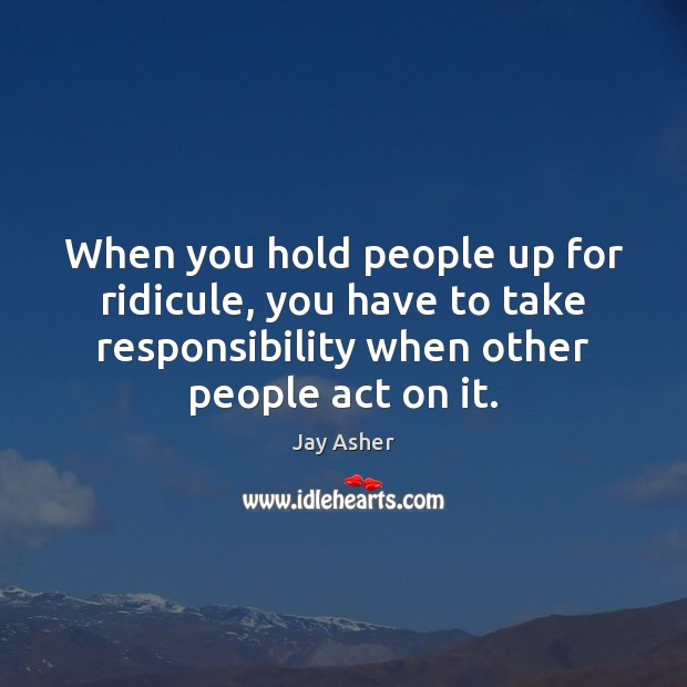 When you hold people up for ridicule, you have to take responsibility Image