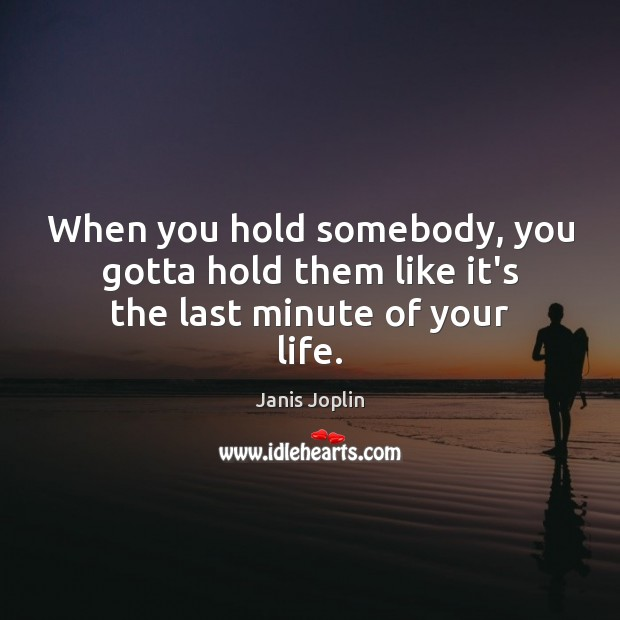 When you hold somebody, you gotta hold them like it's the last minute of your life. Janis Joplin Picture Quote