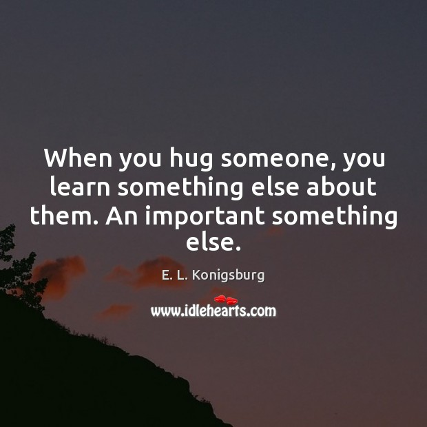When you hug someone, you learn something else about them. An important something else. Image