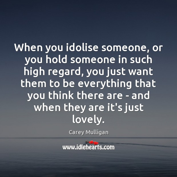 Carey Mulligan Picture Quote image saying: When you idolise someone, or you hold someone in such high regard,
