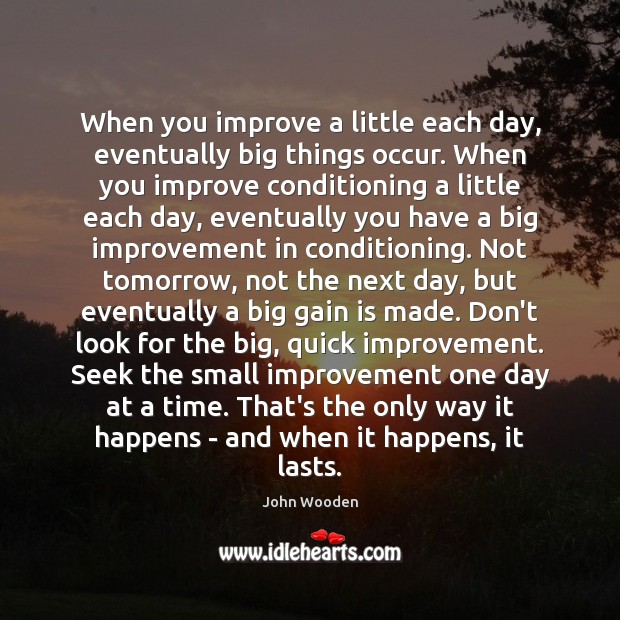 When you improve a little each day, eventually big things occur. When Image