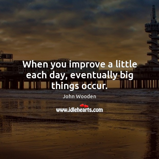 When you improve a little each day, eventually big things occur. Image