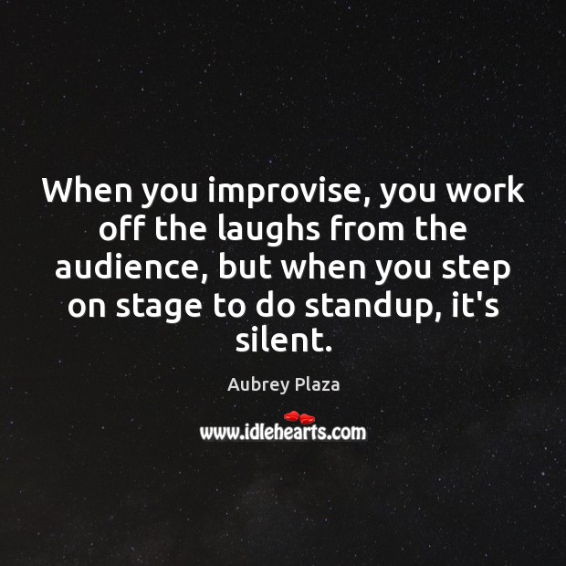 Image, When you improvise, you work off the laughs from the audience, but
