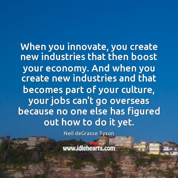 When you innovate, you create new industries that then boost your economy. Neil deGrasse Tyson Picture Quote