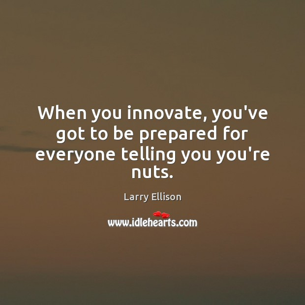 When you innovate, you've got to be prepared for everyone telling you you're nuts. Larry Ellison Picture Quote