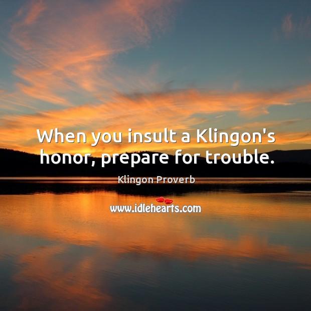 When you insult a klingon's honor, prepare for trouble. Klingon Proverbs Image