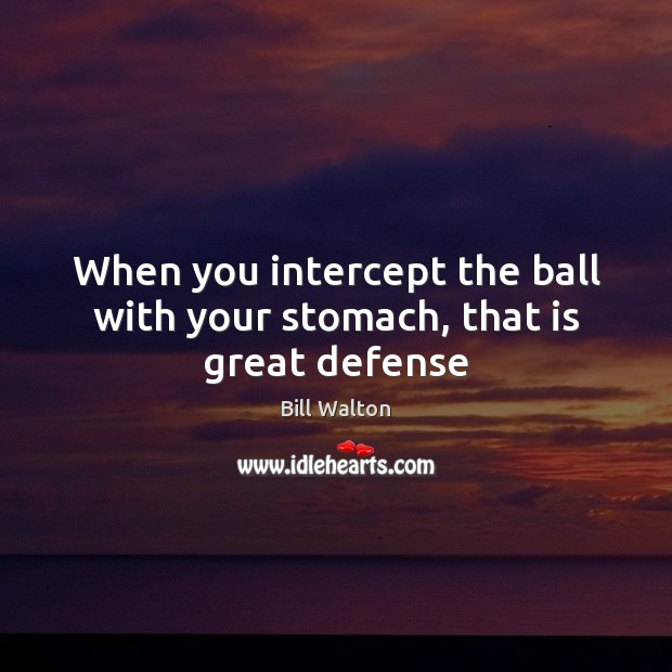 When you intercept the ball with your stomach, that is great defense Bill Walton Picture Quote