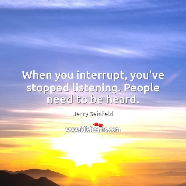 When you interrupt, you've stopped listening. People need to be heard. Jerry Seinfeld Picture Quote