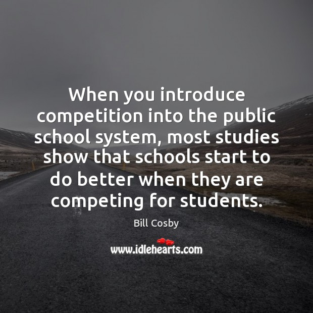 When you introduce competition into the public school system, most studies show Bill Cosby Picture Quote