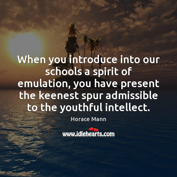 When you introduce into our schools a spirit of emulation, you have Horace Mann Picture Quote