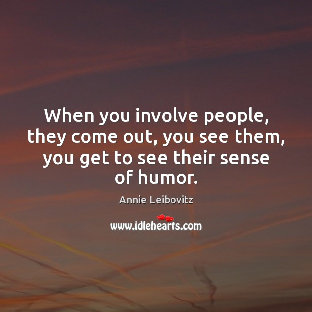 When you involve people, they come out, you see them, you get to see their sense of humor. Annie Leibovitz Picture Quote