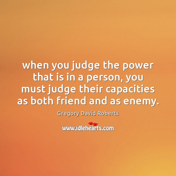 When you judge the power that is in a person, you must Gregory David Roberts Picture Quote