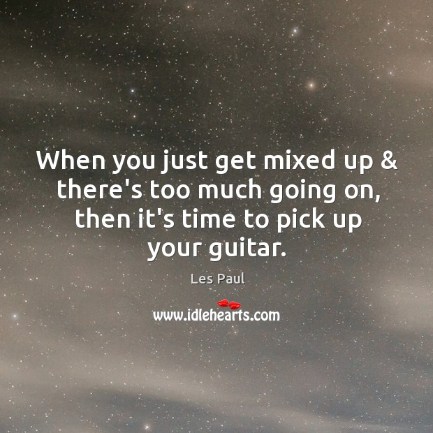 When you just get mixed up & there's too much going on, then Les Paul Picture Quote