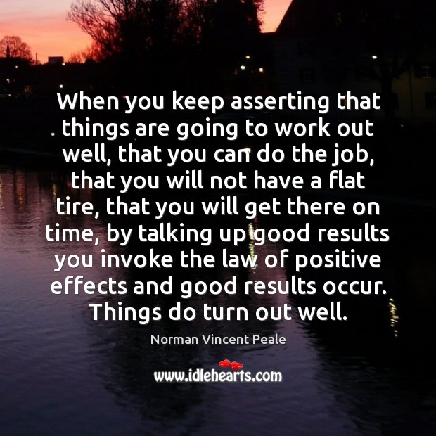 When you keep asserting that things are going to work out well, Norman Vincent Peale Picture Quote
