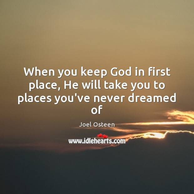 Image, When you keep God in first place, He will take you to places you've never dreamed of
