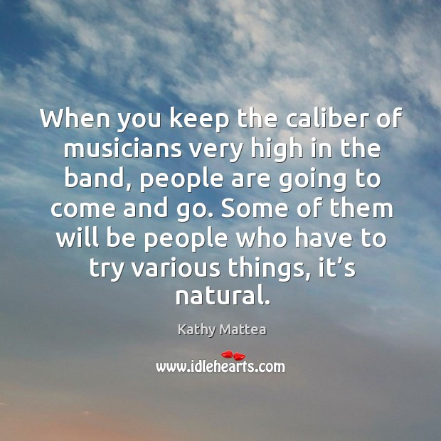 Image, When you keep the caliber of musicians very high in the band, people are going to come and go.
