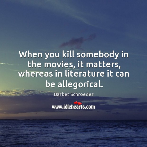 Image, When you kill somebody in the movies, it matters, whereas in literature it can be allegorical.