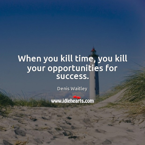 Image, When you kill time, you kill your opportunities for success.