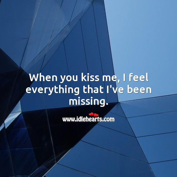 When you kiss me, I feel everything that I've been missing. Kiss You Quotes Image