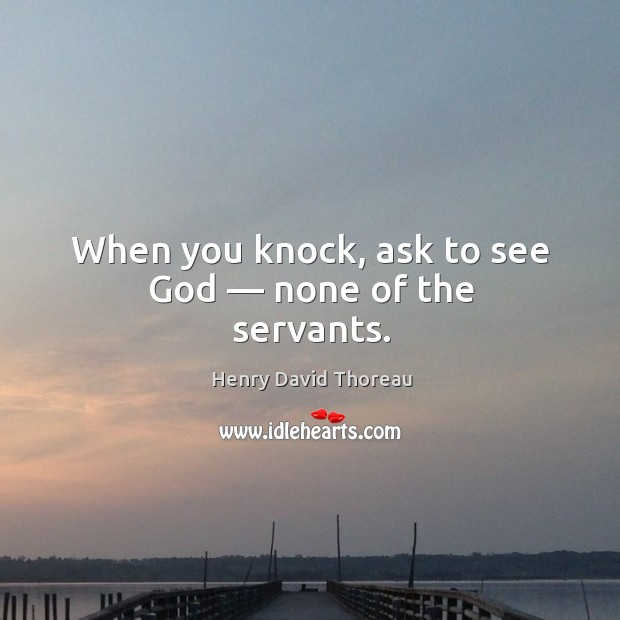 When you knock, ask to see God — none of the servants. Image
