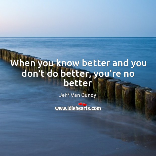 When you know better and you don't do better, you're no better Jeff Van Gundy Picture Quote