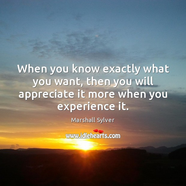 When you know exactly what you want, then you will appreciate it Marshall Sylver Picture Quote