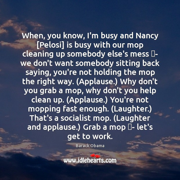 When, you know, I'm busy and Nancy [Pelosi] is busy with our Image