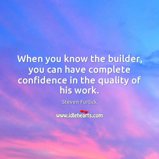 When you know the builder, you can have complete confidence in the quality of his work. Steven Furtick Picture Quote